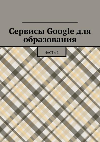 Сервисы Google для образования. Часть1