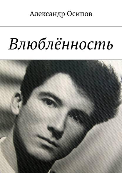 Александр Ильич Осипов Влюблённость александр звягинцев принуждение к любви