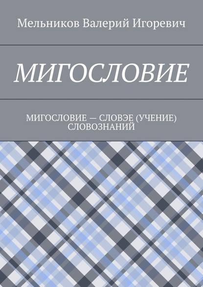 Валерий Игоревич Мельников : МИГОСЛОВИЕ. МИГОСЛОВИЕ– СЛОВЭЕ (УЧЕНИЕ) СЛОВОЗНАНИЙ
