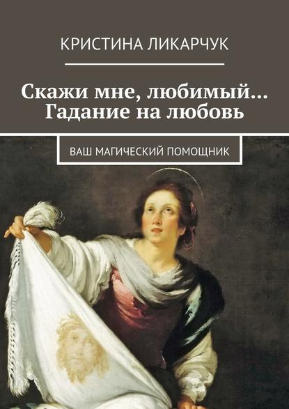 Кристина Викторовна Ликарчук Скажи мне, любимый… Гадание на любовь. Ваш магический помощник косметика кристина цены в россии
