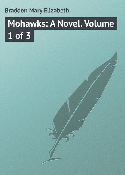 Фото - Мэри Элизабет Брэддон Mohawks: A Novel. Volume 1 of 3 мэри элизабет брэддон the trail of the serpent detective mystery