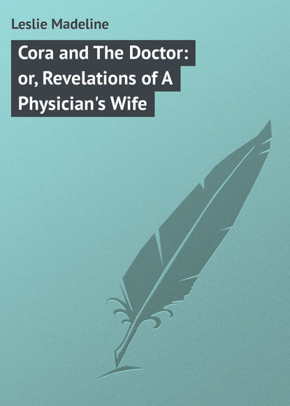 Leslie Madeline Cora and The Doctor: or, Revelations of A Physician's Wife