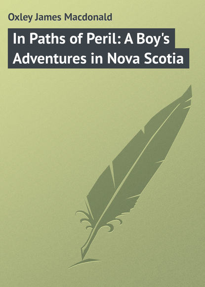 Oxley James Macdonald In Paths of Peril: A Boy's Adventures in Nova Scotia charles lanman adventures of an angler in canada nova scotia and the united states