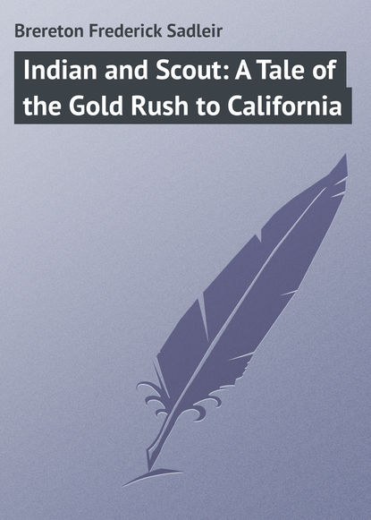 Brereton Frederick Sadleir Indian and Scout: A Tale of the Gold Rush to California what was the gold rush