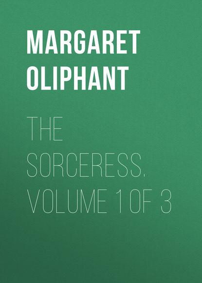 Маргарет Олифант The Sorceress. Volume 1 of 3 маргарет олифант the sorceress volume 1 of 3