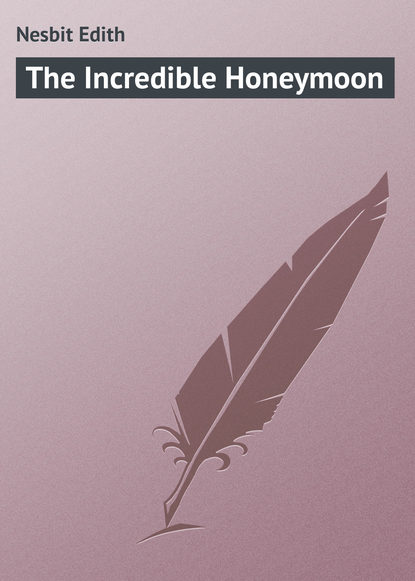 Эдит Несбит The Incredible Honeymoon incredible edibles