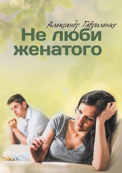 Александр Гавриленко Нелюби женатого 0 люби себя не важно с кем ты