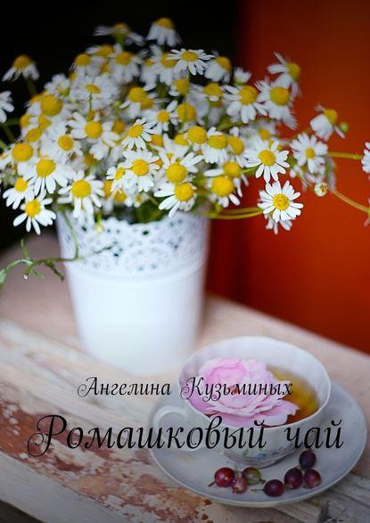 Ангелина Анатольевна Кузьминых Ромашковыйчай. Стихи ипрозаические миниатюрки
