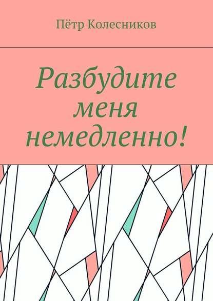 Пётр Колесников Разбудите меня немедленно! борис колесников красное колесо – преступления без наказания интернет обозрение
