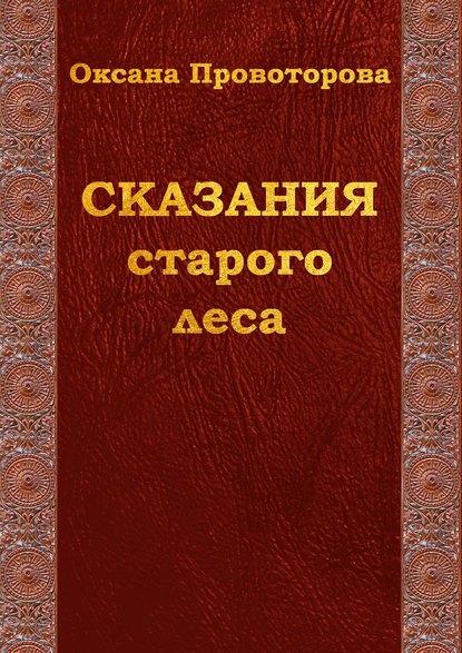 Оксана Провоторова Сказания староголеса. Сказки для детей иих родителей оксана провоторова лесные сказания