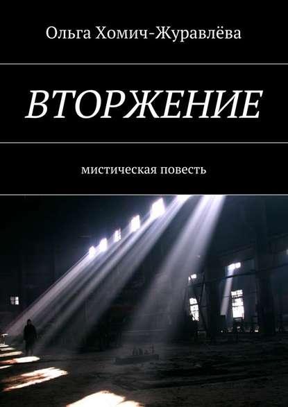 Ольга Хомич-Журавлёва Вторжение. Мистическая повесть