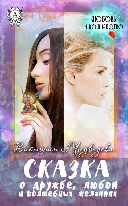 Сказка о дружбе, любви и волшебных желаниях - Медведева Виктория