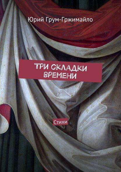 Юрий Грум-Гржимайло Три складки времени. Стихи