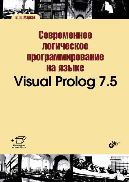 В. Н. Марков Современное логическое программирование на языке Visual Prolog 7.5 комлев н полезное программирование