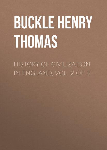 Buckle Henry Thomas History of Civilization in England, Vol. 2 of 3 bonnycastle richard henry spanish america vol ii of 2