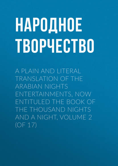 Народное творчество A plain and literal translation of the Arabian nights entertainments, now entituled The Book of the Thousand Nights and a Night, Volume 2 (of 17) неизвестный автор the arabian nights their best known tales