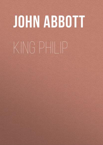 Abbott John Stevens Cabot King Philip abbott john stevens cabot the child at home the principles of filial duty familiarly illustrated
