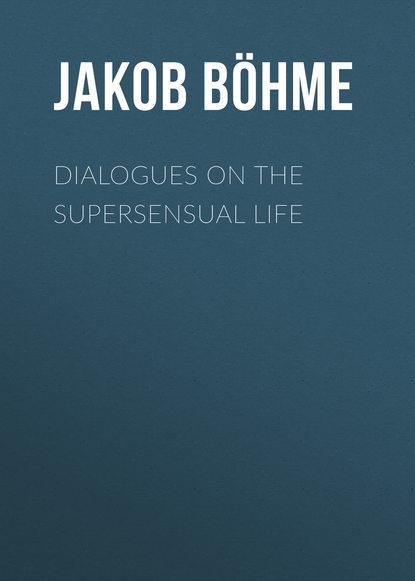 Jakob Böhme Dialogues on the Supersensual Life alan sorem the joseph dialogues
