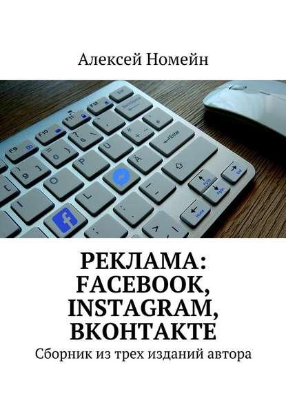 Алексей Номейн Реклама: Facebook, Instagram, Вконтакте. Сборник изтрех изданий автора роман рыбальченко подход к рекламе в социальных сетях который кардинально меняет roi