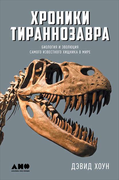 Хроники тираннозавра: Биология и эволюция самого известного