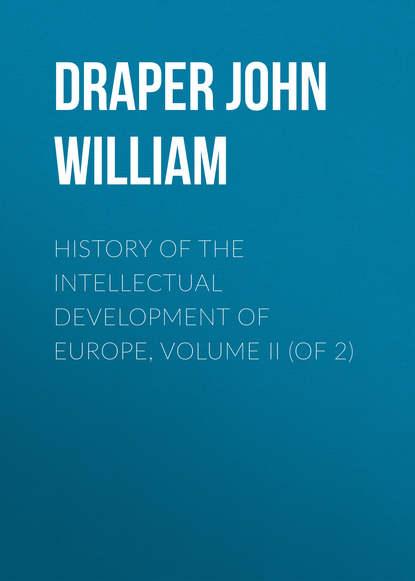 Draper John William History of the Intellectual Development of Europe, Volume II (of 2) doran john their majesties servants annals of the english stage volume 2 of 3