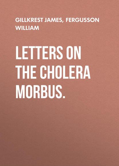 Fergusson William Letters on the Cholera Morbus. cholera