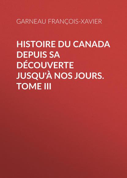 Garneau François-Xavier Histoire du Canada depuis sa découverte jusqu'à nos jours. Tome III françois xavier fauvelle złoty nosorożec