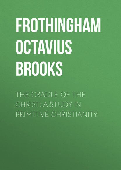 Frothingham Octavius Brooks The Cradle of the Christ: A Study in Primitive Christianity graves kersey the world s sixteen crucified saviors or christianity before christ