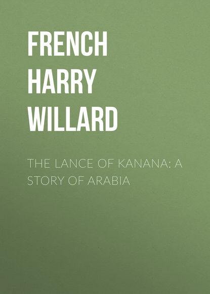 French Harry Willard The Lance of Kanana: A Story of Arabia french harry willard the lance of kanana a story of arabia