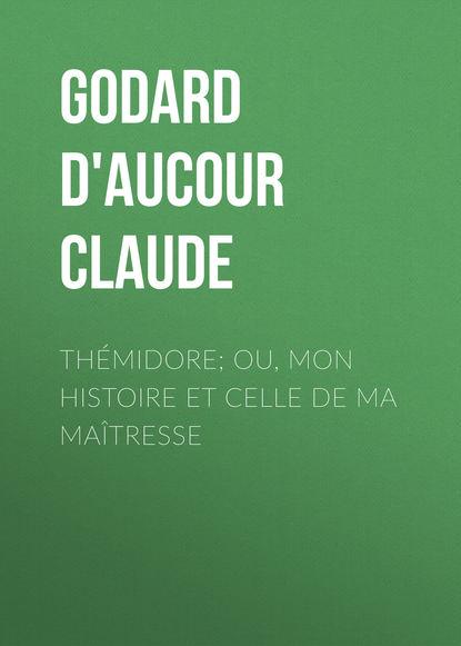 Godard d'Aucour Claude Thémidore; ou, mon histoire et celle de ma maîtresse godard d aucour claude thémidore ou mon histoire et celle de ma maîtresse