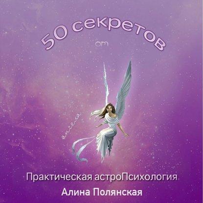 Алина Полянская 50 секретов. Практическая астроПсихология