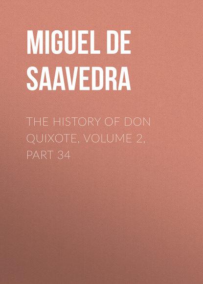Мигель де Сервантес Сааведра The History of Don Quixote, Volume 2, Part 34 мигель де сервантес сааведра the history of don quixote volume 2 part 21