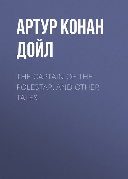 Фото - Артур Конан Дойл The Captain of the Polestar, and Other Tales артур конан дойл the war in south africa its cause and conduct
