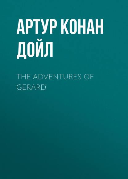 Артур Конан Дойл The Adventures of Gerard артур конан дойл the great shadow