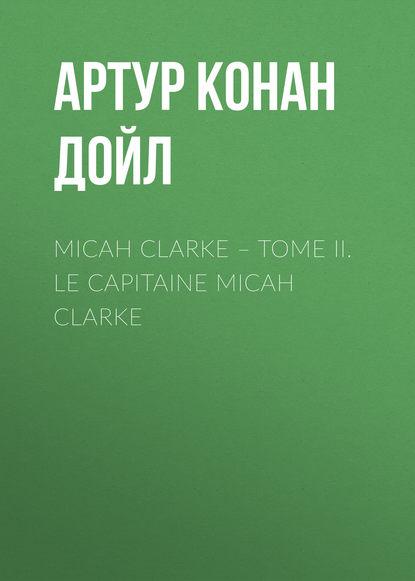Артур Конан Дойл Micah Clarke – Tome II. Le Capitaine Micah Clarke doyle a micah clarke ii isbn 9785521071418
