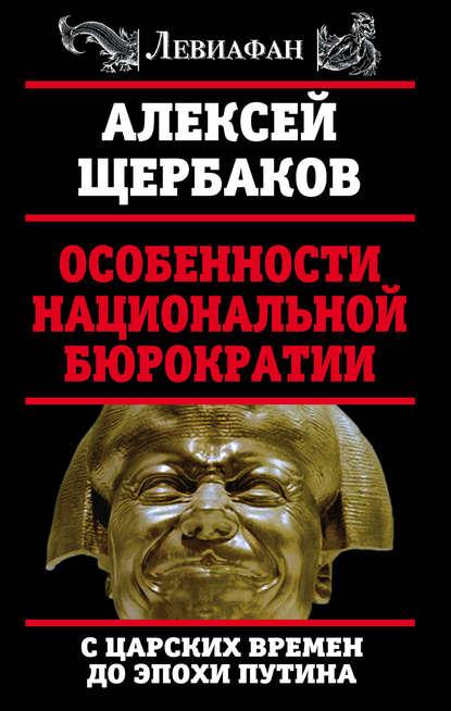 Особенности национальной бюрократии. С царских времен до эпохи Путина - Алексей Щербаков