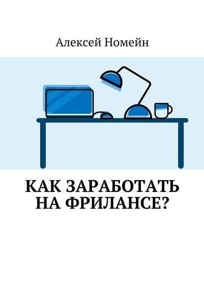 Алексей Номейн Как заработать нафрилансе? недорого