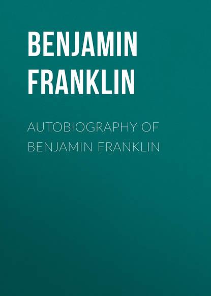 Бенджамин Франклин Autobiography of Benjamin Franklin бенджамин франклин the autobiography of benjamin franklin prometheus classics