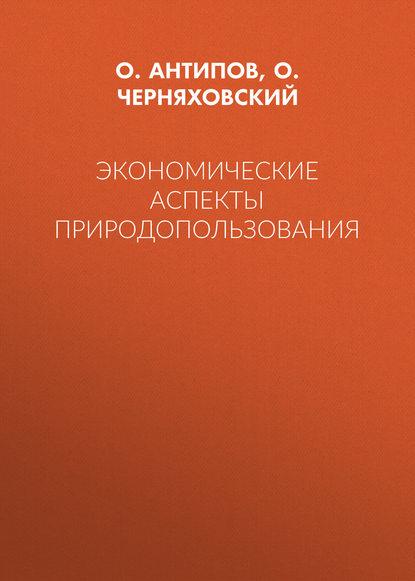 Фото - О. И. Черняховский Экономические аспекты природопользования д р вахитов социально экономические последствия цифровизации российской экономики