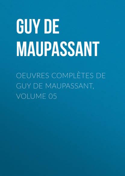 Ги де Мопассан Oeuvres complètes de Guy de Maupassant, volume 05 guy de maupassant maupassant romans complètes