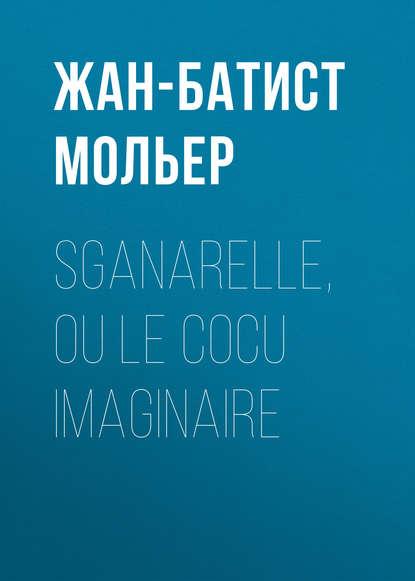 Мольер (Жан-Батист Поклен) Sganarelle, ou le Cocu imaginaire мольер жан батист поклен le malade imaginaire