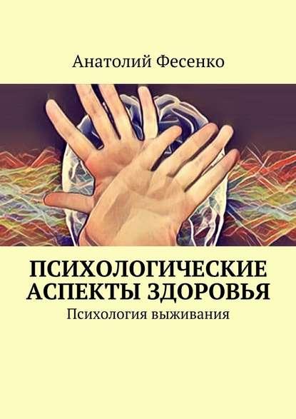 Анатолий Фесенко Психологические аспекты здоровья. Психология выживания психология здоровья