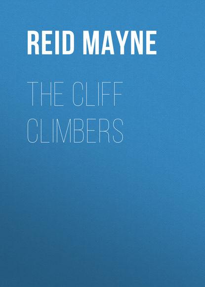 Фото - Майн Рид The Cliff Climbers майн рид т охотники за скальпами бандолеро поэзия