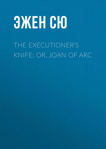Эжен Сю The Executioner's Knife; Or, Joan of Arc эжен сю the iron pincers or mylio and karvel a tale of the albigensian crusades