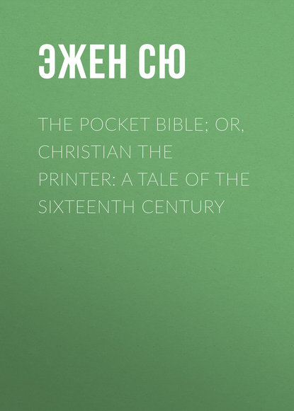 Эжен Сю The Pocket Bible; or, Christian the Printer: A Tale of the Sixteenth Century недорого
