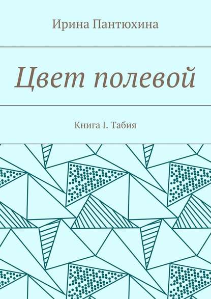 Ирина Алекандровна Пантюхина Цвет полевой. Книга I. Табия