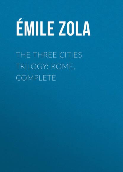 Эмиль Золя The Three Cities Trilogy: Rome, Complete недорого