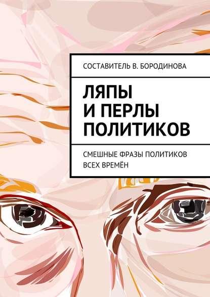Виктория Александровна Бородинова Ляпы иперлы политиков. Смешные фразы политиков всех времён