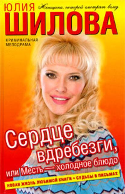 Юлия Шилова Сердце вдребезги, или Месть – холодное блюдо обещанная