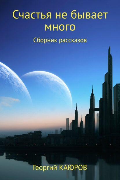 Георгий Александрович Каюров Счастья не бывает много. Сборник роман александрович арилин избранное 2017 сборник рассказов